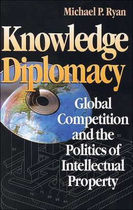 Knowledge Diplomacy: Global Competition and the Politics of Intellectual Property