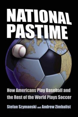National Pastime: How Americans Play Baseball and the Rest of the World Plays Soccer