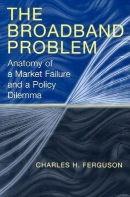 The Broadband Problem: Anatomy of a Market Failure and a Policy Dilemma Charles H. Ferguson