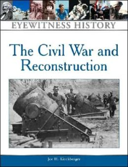 The Civil War and Reconstruction: An Eyewitness History