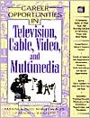 Career Opportunities in Television, Cable, Video and Multimedia: A Comprehensive Guide to More Than 100 Exciting Careers in Television, Video, and New Media