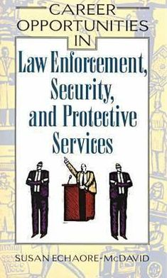 Career Opportunities in Law Enforcement, Security and Protective Services: A Comprehensive Guide to More Than 75 Exciting Careers in Law Enforcement, Security, and Protective Services
