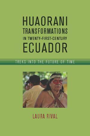 Huaorani Transformations in Twenty-First-Century Ecuador: Treks into the Future of Time