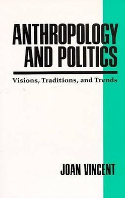 Anthropology and Politics: Visions, Traditions, and Trends