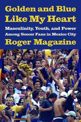 Golden and Blue Like My Heart: Masculinity, Youth, and Power among Soccer Fans in Mexico City