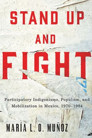 Stand Up and Fight: Participatory Indigenismo, Populism, and Mobilization in Mexico, 1970-1984
