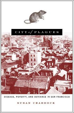 City of Plagues: Disease, Poverty and Deviance in San Francisco