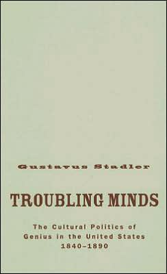 Troubling Minds: The Cultural Politics Of Genius In The United States, 1840-1890
