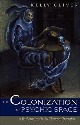 The Colonization of Psychic Space: A Psychoanalytic Social Theory of Oppression