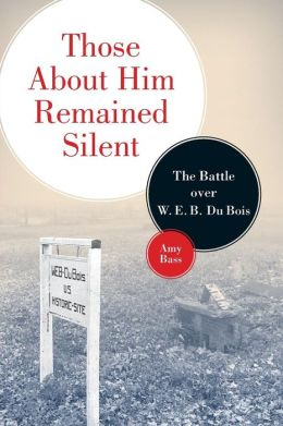 Those About Him Remained Silent: The Battle over W. E. B. Du Bois