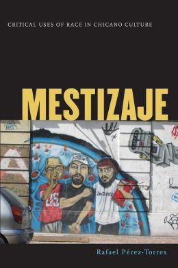 Mestizaje: Critical Uses of Race in Chicano Culture