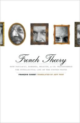 French Theory: How Foucault, Derrida, Deleuze, and Co. Transformed the Intellectual Life of the United States