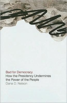 Bad for Democracy: How the Presidency Undermines the Power of the People