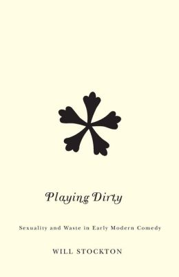 Playing Dirty: Sexuality and Waste in Early Modern Comedy