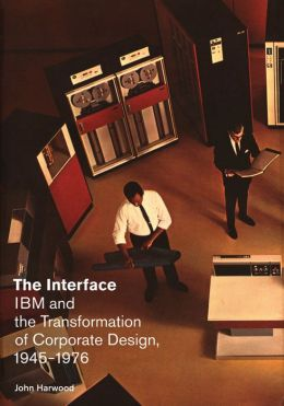 The Interface: IBM and the Transformation of Corporate Design, 1945-1976