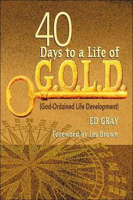 40 Days to a Life of G. O. L. D: (God-Ordained Life Development)
