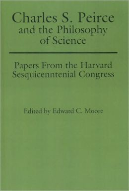 Charles S. Peirce and the Philosophy of Science: Papers from the Harvard Sesquicentennial Congress