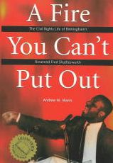 A Fire You Can't Put Out: The Civil Rights Life of Birmingham's Reverend Fred Shuttlesworth