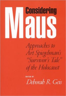Considering Maus: Approaches to Art Spiegelman's Survivor's Tale of the Holocaust