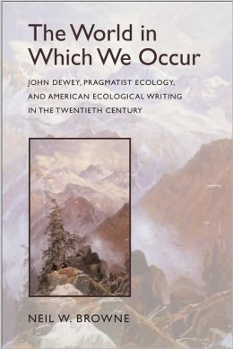 The World in Which We Occur: John Dewey, Pragmatist Ecology, and American Ecological Writing in the Twentieth Century