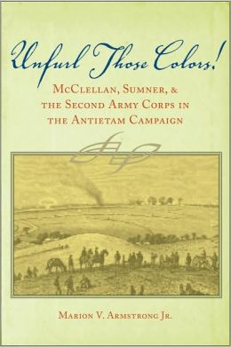 Unfurl Those Colors!: McClellan, Sumner, and the Second Army Corps in the Antietam Campaign
