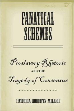 Fanatical Schemes: Proslavery Rhetoric and the Tragedy of Consensus