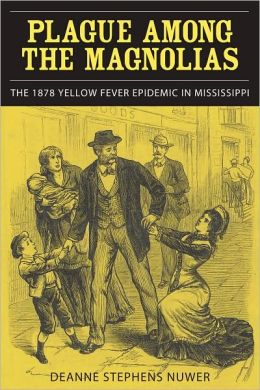 Plague Among the Magnolias: The 1878 Yellow Fever Epidemic in Mississippi