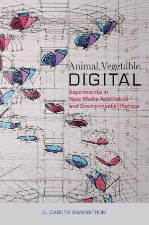 Animal, Vegetable, Digital: Experiments in New Media Aesthetics and Environmental Poetics