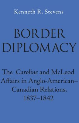 Border Diplomacy: The Caroline and Mcleod Affairs in Anglo-American-Canadian Relations, 1837-1842