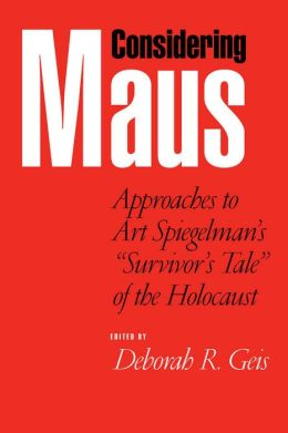 Considering Maus: Approaches to Art Spiegelman's ''Survivors Tale'' of the Holocaust