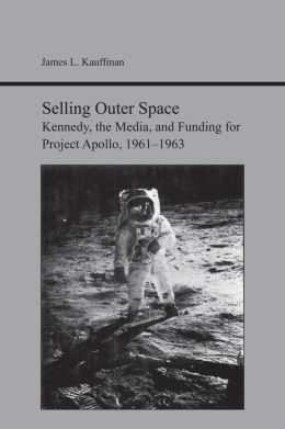 Selling Outer Space: Kennedy, the Media, and Funding for Project Apollo, 1961-1963