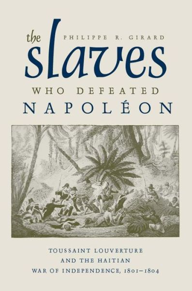 The Slaves Who Defeated Napoleon: Toussaint Louverture and the Haitian War of Independence, 1801-1804