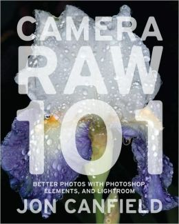 Camera RAW 101: Better Photos with Photoshop, Elements, and Lightroom