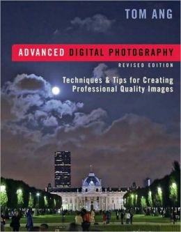 Advanced Digital Photography, Revised Edition: Techniques and Tips for Creating Professional-Quality Images