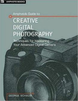 Amphoto's Complete Guide to Creative Digital Photography: Techniques for Mastering Your Advanced Digital Camera