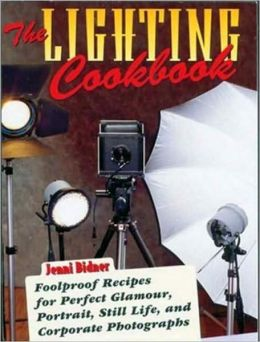 Lighting Cookbook: Foolproof Recipes for Perfect Glamour, Portrait, Still Life and Corporate Photographs