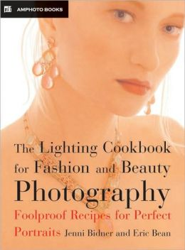 Lighting Cookbook for Fashion and Beauty Photography: Foolproof Recipes for Taking Perfect Portraits