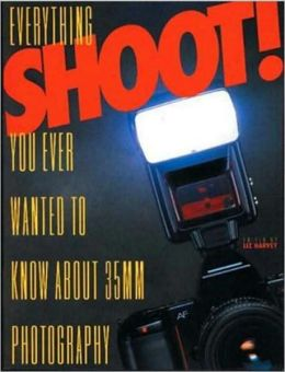 Shoot!: Everything You Ever Wanted to Know about 35MM Photography