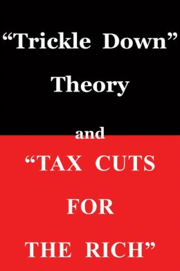 Trickle Down Theory and Tax Cuts for the Rich