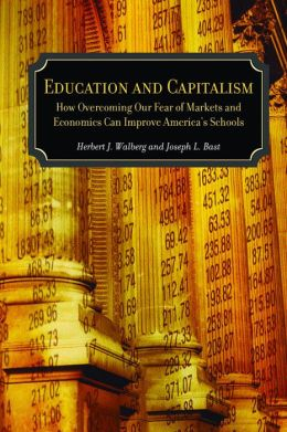 Education and Capitalism: How Overcoming Our Fear of Markets and Economics Can Improve America's Schools