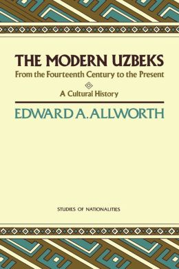 The Modern Uzbeks: From the Fourteenth Century to the Present: A Cultural History