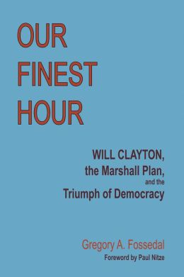 Our Finest Hour: Will Clayton, the Marshall Plan, and the Triumph of Democracy