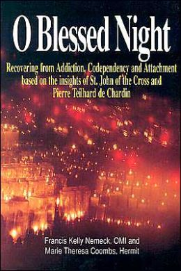 O Blessed Night: Recovering from Addiction, Codependency and Attachment based on the insights of St. John of the Cross and Pierre Teilhard de Chardin