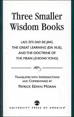 Three Smaller Wisdom Books: Lao Zi's Dao De Jing, the Great Learning (Da Xue), and the Doctrine of the Mean (Zhong Yong)