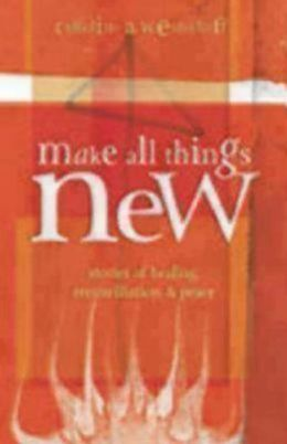 Make All Things New: Stories of Healing, Reconciliation, and Peace