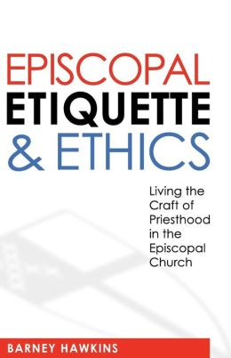 Episcopal Etiquette and Ethics: Living the Craft of Priesthood in the Episcopal Church