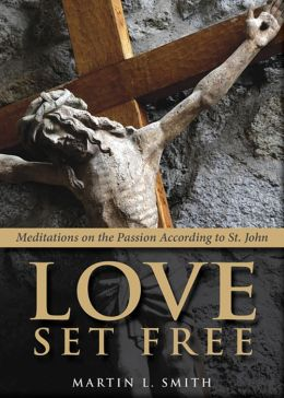 Love Set Free: Meditations on the Passion According to St John