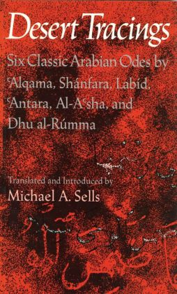 Desert Tracings: Six Classic Arabian Odes by 'Alqama, Shanfara, Labid, 'Antara, Al-A'sha, and Dhu al-Rumma