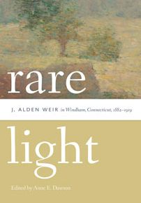 Rare Light: J. Alden Weir in Windham, Connecticut, 1882-1919