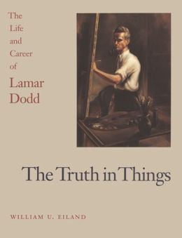 The Truth in Things: The Life and Career of Lamar Dodd